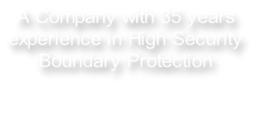 A Company with 35 years  experience in High Security  Boundary Protection